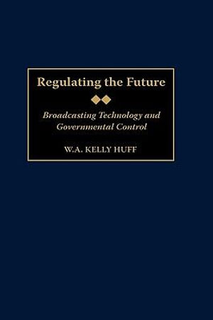 Regulating the Future : Broadcasting Technology and Governmental Control :  Broadcasting Technology and Governmental Control - W.A Kelly Huff