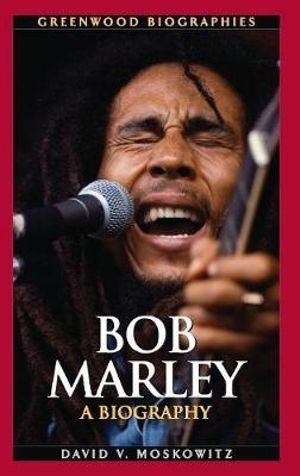 Bob Marley : A Biography - David V. Moskowitz