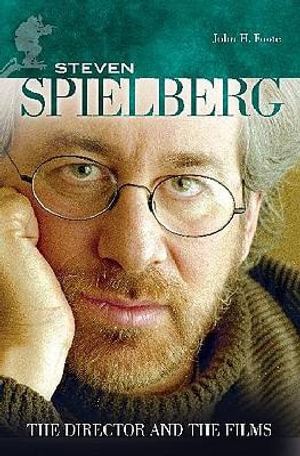Steven Spielberg : The Director and the Films - John H. Foote