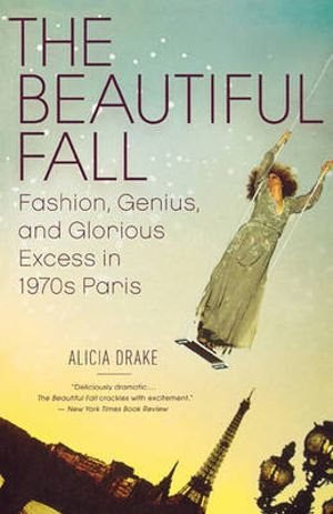 The Beautiful Fall : Fashion, Genius, and Glorious Excess in 1970's Paris - Alicia Drake