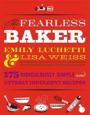 The Fearless Baker : Scruptious Cakes, Pies, Cobblers, Cookies, and Quick Breads That You Can Make to Impress Your Friends and Yourself - Emily Luchetti