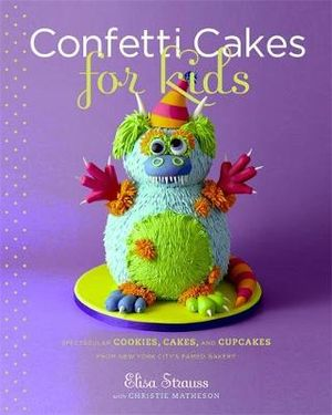 Confetti Cakes for Kids :  Delightful Cookies, Cakes, and Cupcakes from New York City's Famed Bakery - Elisa Strauss