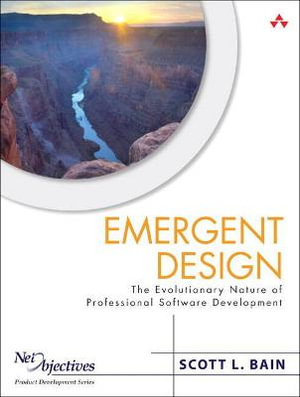 Emergent Design: The Evolutionary Nature of Professional Software Development Scott L. Bain