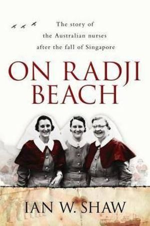 On Radji Beach : The Story of the Australian Nurses after the Fall of Singapore - Ian W. Shaw