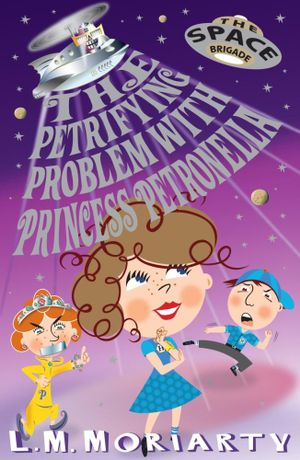 The Petrifying Problem with Princess Petronella : The Space Brigade Series : Book 1 - L M Moriarty