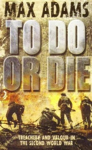 To Do or Die : Treachery And Valour In The Second World War - Max Adams