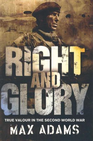 Right and Glory : True Valour In The Second World War - Max Adams