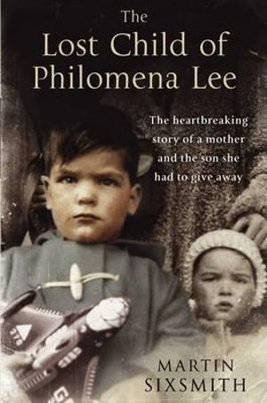 The Lost Child of Philomena Lee : A Mother, Her Son, and a Fifty-Year Search - Martin Sixsmith