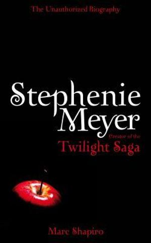 Stephenie Meyer  : The Unauthorized Biography of the Creator of the Twilight Saga - Marc Shapiro