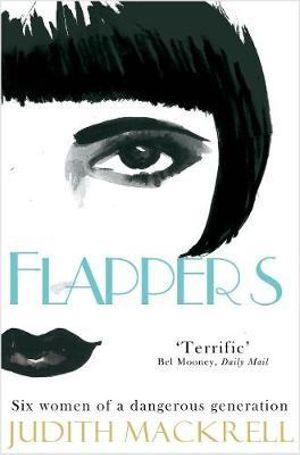 Flappers : Six Women of a Dangerous Generation - Judith Mackrell