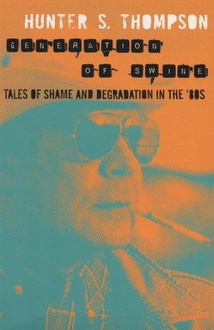 Generation of Swine : Tales of Shame & Degradation in the 80s - Hunter S. Thompson