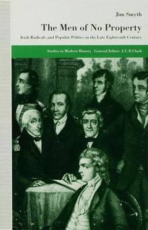 The Men of No Property : Irish Radicals and Popular Politics in the Late Eighteenth Century - Jim Smyth