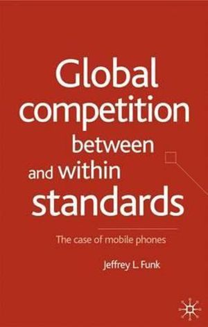 Global Competition Between and within Standards : The Case of Mobile Phones - Jeffrey L. Funk