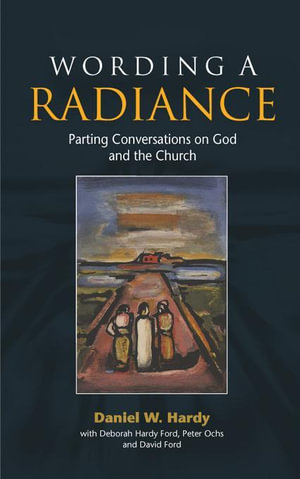 Wording a Radiance : Parting Conversations About God and the Church - Daniel W. Hardy