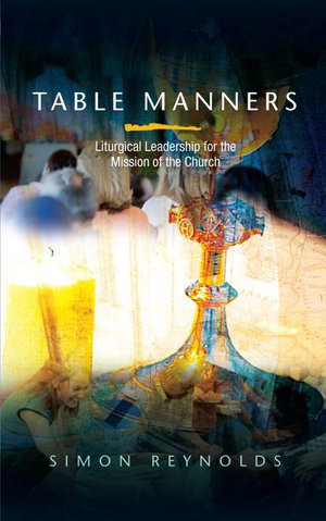 Table Manners : Liturgical Leadership for the Mission of the Church - Simon Reynolds