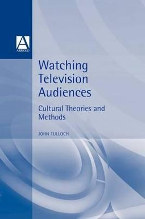 Watching Television Audiences : Cultural Theories and Methods - John Tulloch