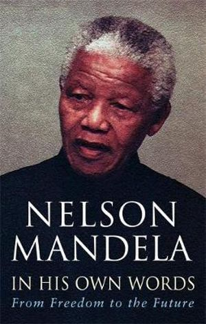 In His Own Words : From Freedom to the Future :  From Freedom to the Future - Nelson Mandela