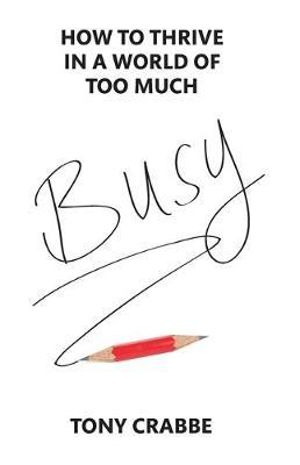 Busy : How to Thrive in a World of Too Much - Tony Crabbe