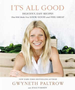 It's All Good : Delicious, Easy Recipes That Will Make You Look Good and Feel Great - Gwyneth Paltrow