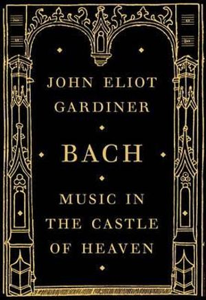 Bach : Music in the Castle of Heaven - John Eliot Gardiner