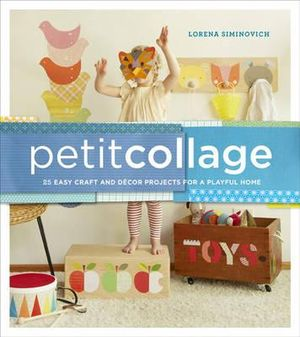 Petit Collage : 25 Easy Craft and Decor Projects for a Playful Home - Lorena Siminovich