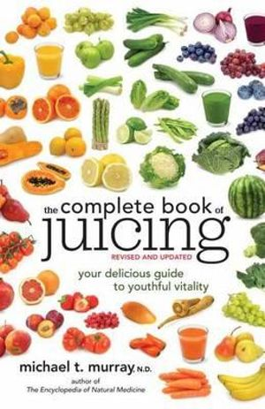 The Complete Book of Juicing : Your Delicious Guide to Youthful Vitality - Michael T. Murray