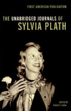 The Unabridged Journals of Sylvia Plath : Transcripts from the Original Manuscripts at Smith College - Sylvia Plath
