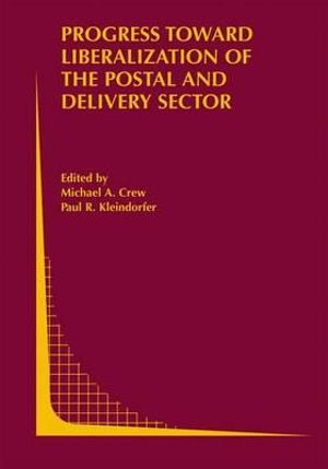 Progress Toward Liberalization of the Postal and Delivery Sector : Topics in Regulatory Economics and Policy - Michael A. Crew