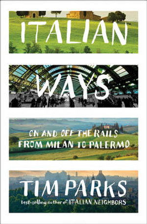 Italian Ways : On and Off the Rails from Milan to Palermo - Tim Parks