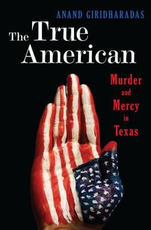 The True American : Murder and Mercy in Texas - Anand Giridharadas