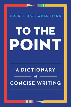 To the Point : A Dictionary of Concise Writing - Robert Hartwell Fiske