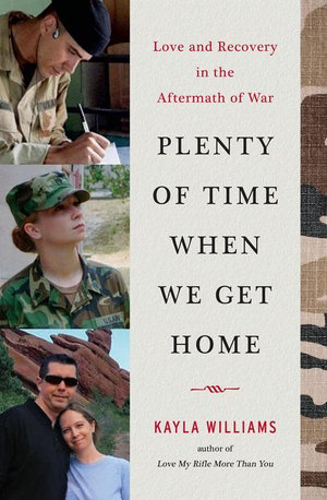 Plenty of Time When We Get Home : Love and Recovery in the Aftermath of War - Kayla Williams