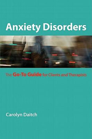 Anxiety Disorders : The Go-To Guide for Clients and Therapists (Go-To Guides for Mental Health) - Carolyn Daitch