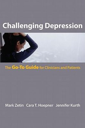 Challenging Depression : The Go-To Guide for Clinicians and Patients (Go-To Guides for Mental Health) - Mark Zetin