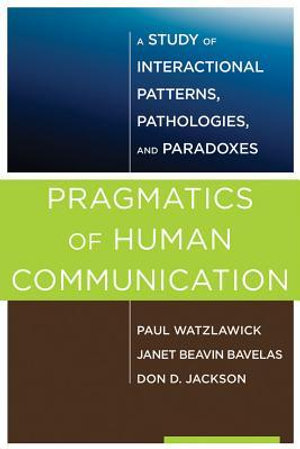 Pragmatics of Human Communication : A Study of Interactional Patterns, Pathologies and Paradoxes - Paul Watzlawick