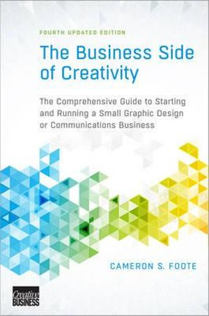 The Business Side of Creativity : Comprehensive Guide to Starting and Running a Small Graphic Design or Communications Business - Cameron S. Foote