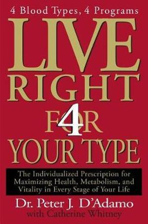 Live Right 4 Your Type : The Individualized Prescription for Maximizing Health, Metabolism, and Vitality in Every Stage of Your Life - Dr Peter J D'Adamo