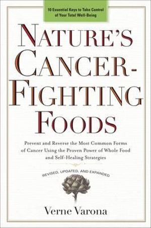 Nature's Cancer-Fighting Foods : Prevent and Reverse the Most Common Forms of Cancer Using the Proven Power of Whole Food and Self-Healing Strategies - Verne Varona