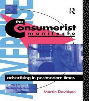 The Consumerist Manifesto : Advertising in Postmodern Times - Martin P. Davidson