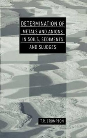 Determination of Metals and Anions in Soils, Sediments and Sludges : Determination Techniques - The Complete Set - T. R. Crompton