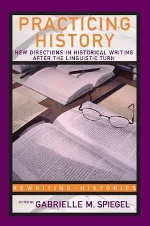 Practicing History New Directions : New Directions in Historical Writing after the Linguistic Turn - Gabrielle M. Spiegel