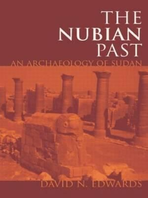 The Nubian Past: An Archaeology of the Sudan David N. Edwards