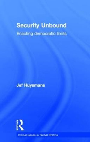 Security Unbound : Enacting Democratic Limits - Jef Huysmans