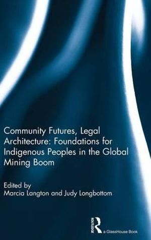 Community Futures, Legal Architecture : Foundations for Indigenous Peoples in the Global Mining Boom - Marcia Langton