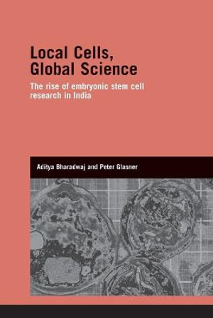Local Cells, Global Science : The Rise of Embryonic Stem Cell Research in India - Aditya Bharadwaj
