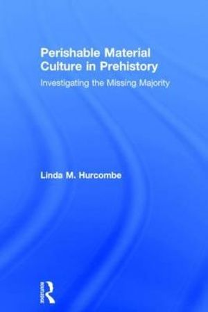 Perishable Material Culture in Prehistory : Investigating the Missing Majority - Linda Hurcombe