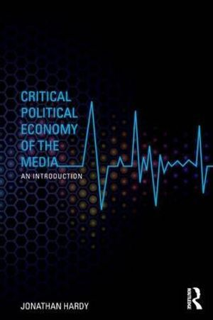 Critical Political Economy of the Media : An Introduction - Jonathan Hardy