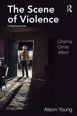 The Scene of Violence : Cinema, Crime, Affect : 1st Edition - Alison Young