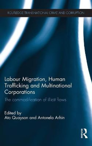 Labour Migration, Human Trafficking and Multinational Corporations : The Commodification of Illicit Flows - Ato Quayson