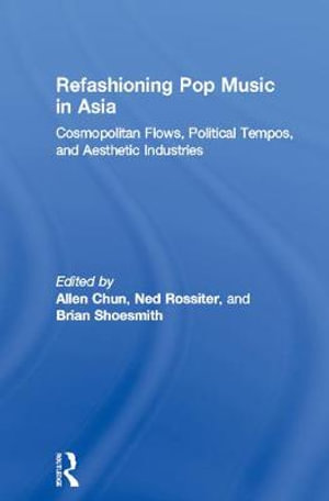 Refashioning Pop Music in Asia : Cosmopolitan Flows, Political Tempos, and Aesthetic Industries - Allen Chun